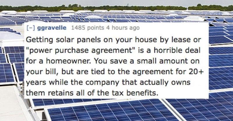 """Text - - ggravelle 1485 points 4 hours ago Getting solar panels on your house by lease or """"power purchase agreement"""" is a horrible deal for a homeowner. You save a small amount on your bill, but are tied to the agreement for 20+ years while the company that actually owns them retains all of the tax benefits."""