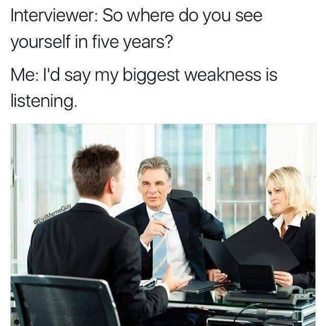 "Funny meme about a job interview, interviewer asks where the candidate sees themselves in five years, the candidate responds with the answer ""my greatest weakness is listening."""