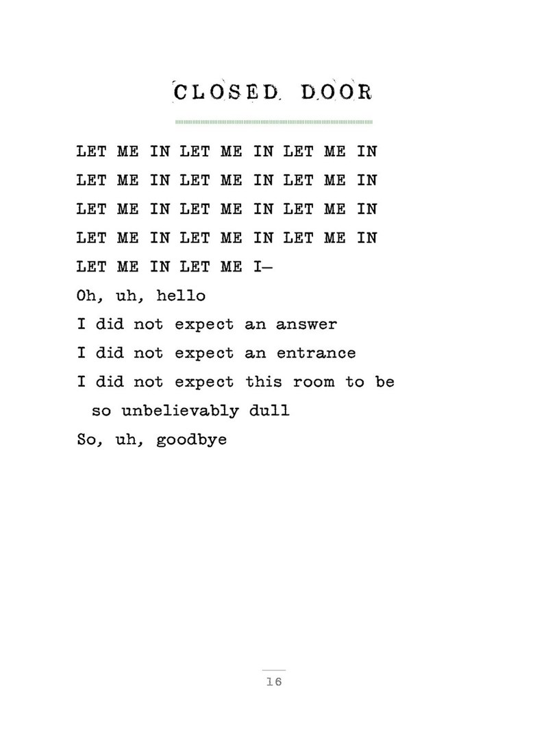 poem - Text - D OOR CLOSED шнии LET ME IN LET ME IN LET ME IN LET ME IN LET ME IN LET ME IN LET ME IN LET ME IN LET ME IN LET ME IN LET ME IN LET ME IN LET ME IN LET ME I- hello Oh, uh, I did not expect an answer I did not expect an entrance I did not expect this room to be so unbelievably dull So, uh, goodbye 16