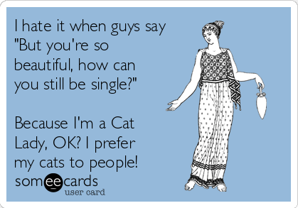 "Text - I hate it when guys say ""But you're so beautiful, how can you still be single?"" Because I'm a Cat Lady, OK? I prefer my cats to people! someecards user card"
