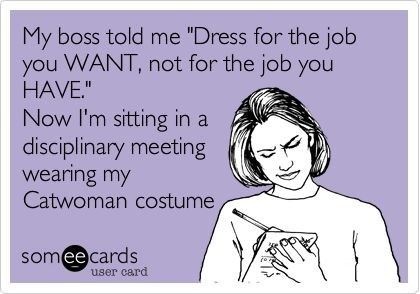 "Text - My boss told me ""Dress for the job you WANT, not for the job you HAVE."" Now I'm sitting in a disciplinary meeting wearing my Catwoman costume somee cards user card"