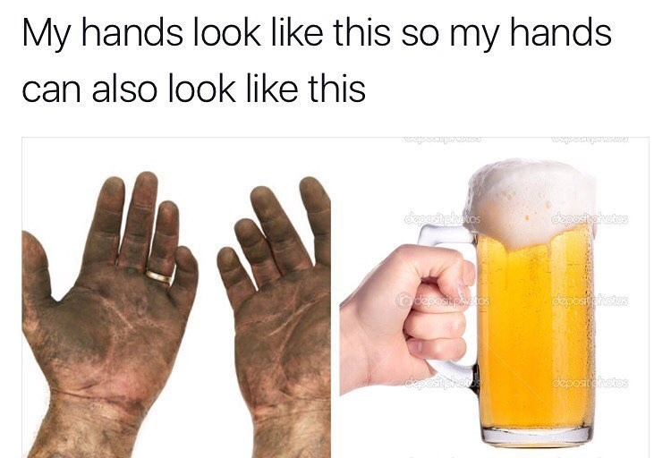 Meme about how your hands are dirty from work so that you can have a beer eventually and reqard yourself.