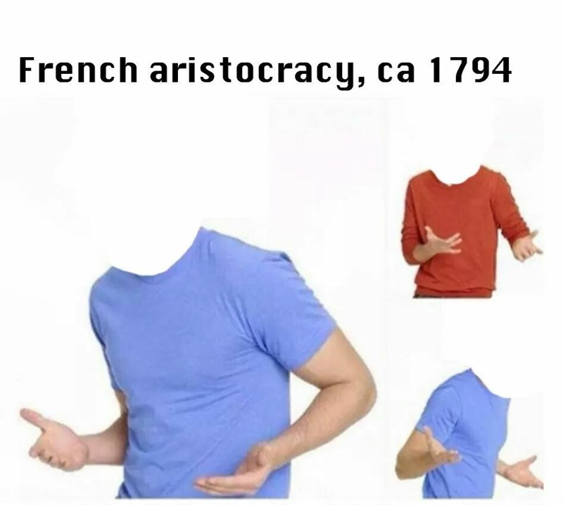 Funny meme about the french aristocracy and how they were all decapitated, history.