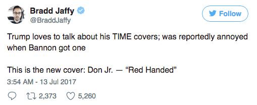 """Text - Bradd Jaffy @BraddJaffy Follow Trump loves to talk about his TIME covers; was reportedly annoyed when Bannon got one This is the new cover: Don Jr. - """"Red Handed"""" 3:54 AM -13 Jul 2017 t1 2,373 5,260"""