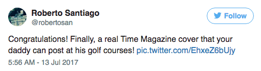 Text - Roberto Santiago Follow @robertosan Congratulations! Finally, a real Time Magazine cover that your daddy can post at his golf courses! pic.twitter.com/EhxeZ6bUjy 5:56 AM-13 Jul 2017