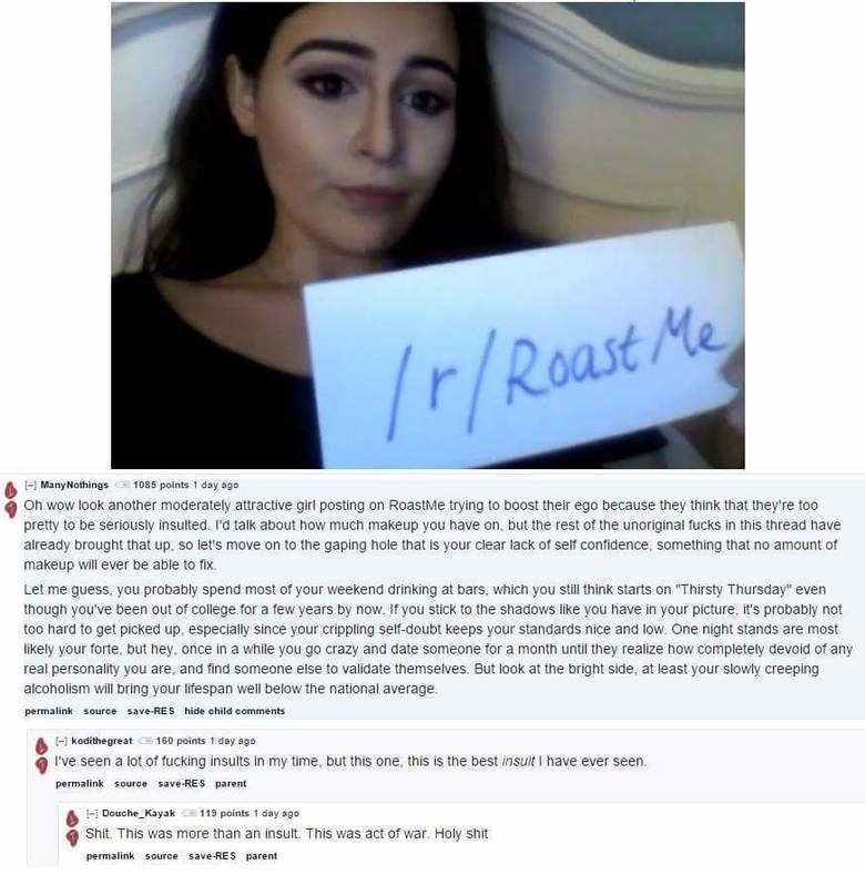 Face - r/Roast Me Many Nothings 1085 points 1 day ago Oh wow look another moderately attractive girt posting on RoastMe trying to boost their ego because they think that they're too pretty to be seriously insulted. I'd talk about how much makeup you have on, but the rest of the unoriginal fucks in this thread have already brought that up. so let's move on to the gaping hole that is your clear lack of self confidence, something that no amount of makeup will ever be able to fix. Let me guess, you