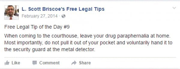 Text - L.Scott Briscoe's Free Legal Tips February 27, 2014- Free Legal Tip of the Day #9 When coming to the courthouse, leave your drug paraphernalia at home Most importantly, do not pull it out of your pocket and voluntarily hand it to the security guard at the metal detector. Like Comment Share