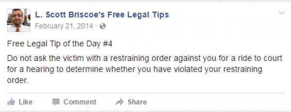 Text - L.Scott Briscoe's Free Legal Tips February 21,2014- Free Legal Tip of the Day #4 Do not ask the victim with a restraining order against you for a ride to court for a hearing to determine whether you have violated your restraining order. Like Comment Share
