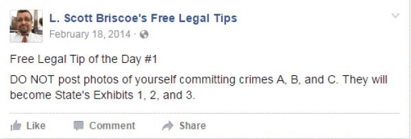 Text - L.Scott Briscoe's Free Legal Tips February 18, 2014- Free Legal Tip of the Day #1 DO NOT post photos of yourself committing crimes A, B, and C. They will become State's Exhibits 1, 2, and 3. Like Comment Share