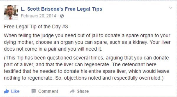 Text - L. Scott Briscoe's Free Legal Tips February 20, 2014 Free Legal Tip of the Day #3 When telling the judge you need out of jail to donate a spare organ to your dying mother, choose an organ you can spare, such as a kidney. Your liver does not come in a pair and you will need it. (This Tip has been questioned several times, arguing that you can donate part of a liver, and that the liver can regenerate. The defendant here testified that he needed to donate his entire spare liver, which would