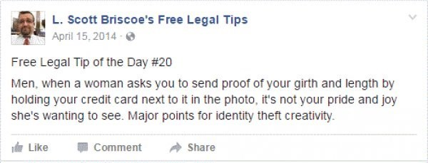 Text - L. Scott Briscoe's Free Legal Tips April 15, 2014 Free Legal Tip of the Day # 20 Men, when a woman asks you to send proof of your girth and length by holding your credit card next to it in the photo, it's not your pride and joy she's wanting to see. Major points for identity theft creativity. Like Comment Share