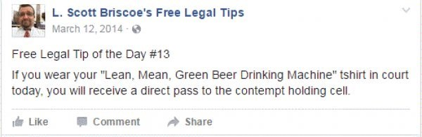 """Text - L. Scott Briscoe's Free Legal Tips March 12, 2014 Free Legal Tip of the Day # 13 If you wear your """"Lean, Mean, Green Beer Drinking Machine"""" tshirt in court today, you will receive a direct pass to the contempt holding cell. Like Comment Share"""