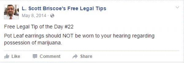 Text - L. Scott Briscoe's Free Legal Tips May 8, 2014- Free Legal Tip of the Day # 22 Pot Leaf earrings should NOT be worn to your hearing regarding possession of marijuana Like Comment Share