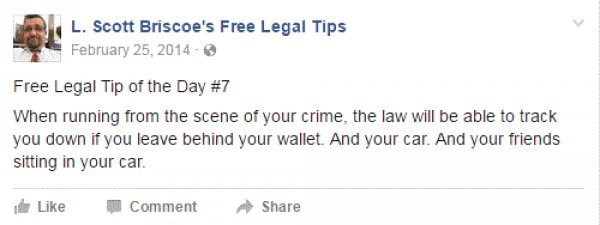 Text - L. Scott Briscoe's Free Legal Tips February 25, 2014 Free Legal Tip of the Day #7 When running from the scene of your crime, the law will be able to track you down if you leave behind your wallet. And your car. And your friends sitting in your car. Like Comment Share