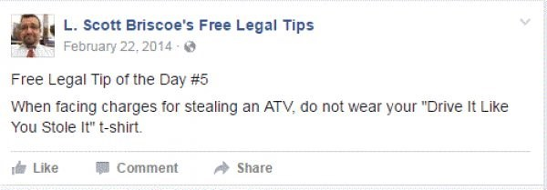 """Text - L.Scott Briscoe's Free Legal Tips February 22, 2014 Free Legal Tip of the Day # 5 When facing charges for stealing an ATV, do not wear your """"Drive It Like You Stole It"""" t-shirt. Like Comment Share"""