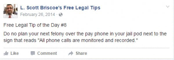 """Text - L. Scott Briscoe's Free Legal Tips February 26, 2014- Free Legal Tip of the Day # 8 Do no plan your next felony over the pay phone in your jail pod next to the sign that reads """"All phone calls are monitored and recorded."""" TLike Comment Share"""