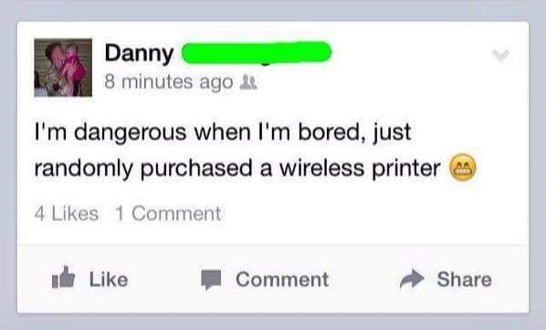 User who claims to be dangerous when bored as he just randomly purchased a wireless printer