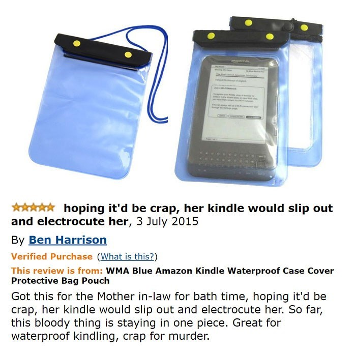 amazon review about kindle waterproof case The e hoping it'd be crap, her kindle would slip out and electrocute her, 3 July 2015 By Ben Harrison Verified Purchase (What is this?) This review is from: WMA Blue Amazon Kindle Waterproof Case Cover Protective Bag Pouch Got this for the Mother in-law for bath time, hoping it'd be crap, her kindle would slip out and electrocute her. So far, this bloody thing is staying in one piece. Great for waterproof kindling, crap for murder.