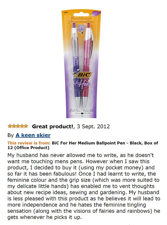 hilarious feminist review of womens pens Beautifully smooth extraordinaite Draceur Glide BiC Ball Pens/Stylas bille Med/May LOmm Great product!, 3 Sept. 2012 By A keen skier This review is from: Bic For Her Medium Ballpoint Pen Black, Box of 12 (Office Product) My husband has never allowed me to write, as he doesn't want me touching mens pens. However when I saw this product, I decided to buy it (using my pocket money) and so far it has be