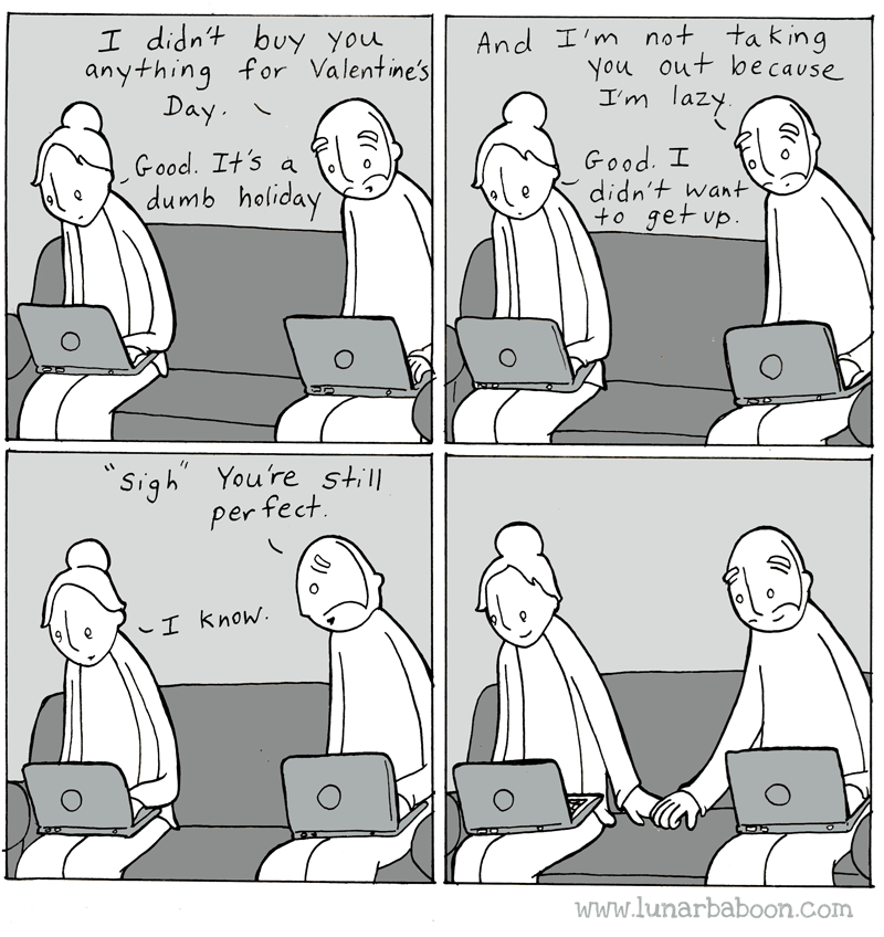 Cartoon - I didnt buy you anything for Valentine's Day And I'm not taking You out be cause lazy I'm Good. It's a dumb holiday Good. I didn't want +o get up O Sigh You're still per fect I know. www.lunarbaboon.com