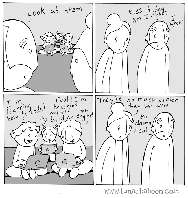 White - Look at them Kids today Am I right? know C I'm Tearning how to codeteachin how Cool!I'm The y're So much cooler than we were. to build Engine an So damn Cool www.lunarbaboon.com HA