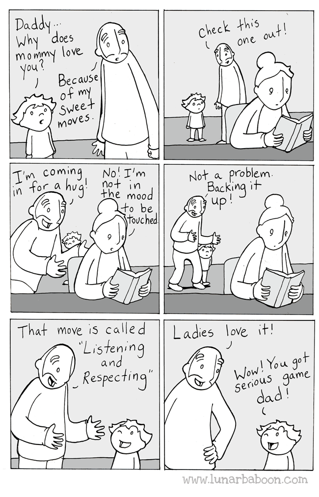 White - Daddy Why 'does mommy love you? Because of my Sweet Check this one out! moves. IM Coming No! I'm not in the mood to be touched Not a problem. Backing it up! That move is called Ladies love it! Listening and Wow! You got serious game dad Respecting www.lunarbaboon.com