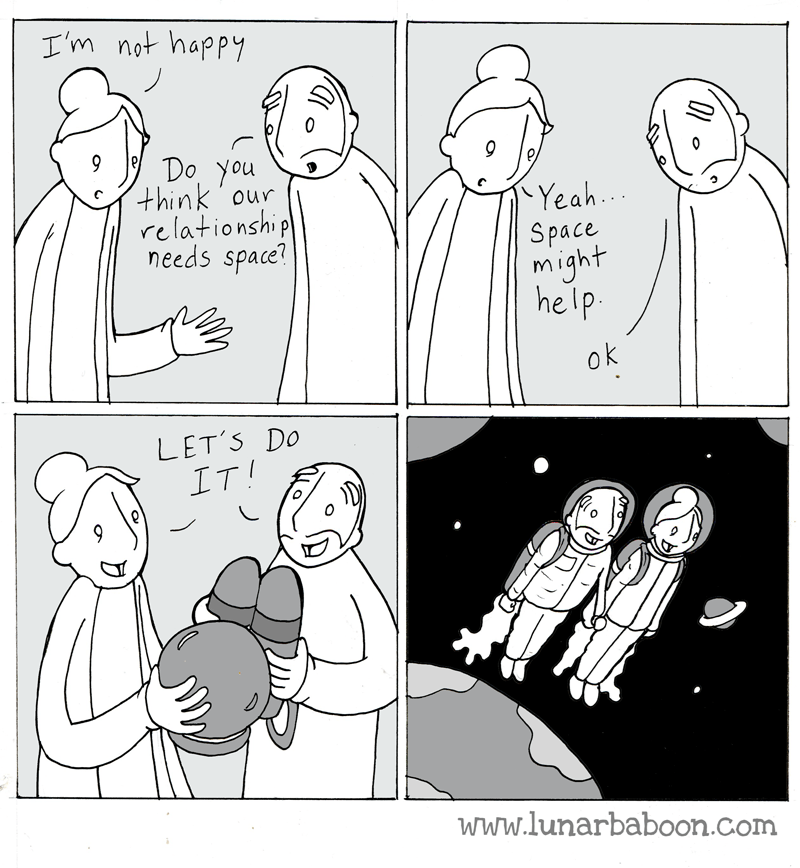 Cartoon - I'm not happy Do You think 'our relationship needs space? Yeah.. Space might help ok LET'S DO IT! www.lunarbaboon.com