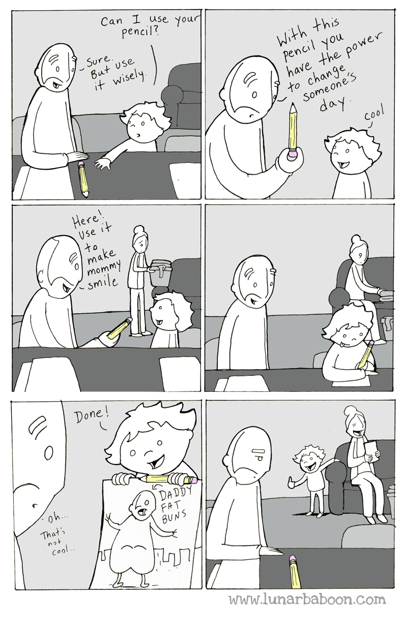 Cartoon - Can I use your pencil? Sure But Use With this pencil you have the power to change it wisely Someone's day cool Here! Use it to o make mommy smile Done! oh... DADDY That's FAT BUNS not Cool www.lunarbaboon.com