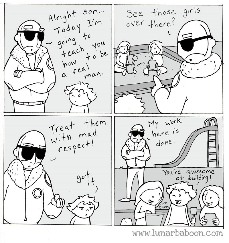 White - Alright Today I'm going to teach you how to be real Son. See those girls o ver there? a. man. Treat them with mad respect! My Work here is do ne Jot You're awesome at building! we know TO www.lunarbaboon.com