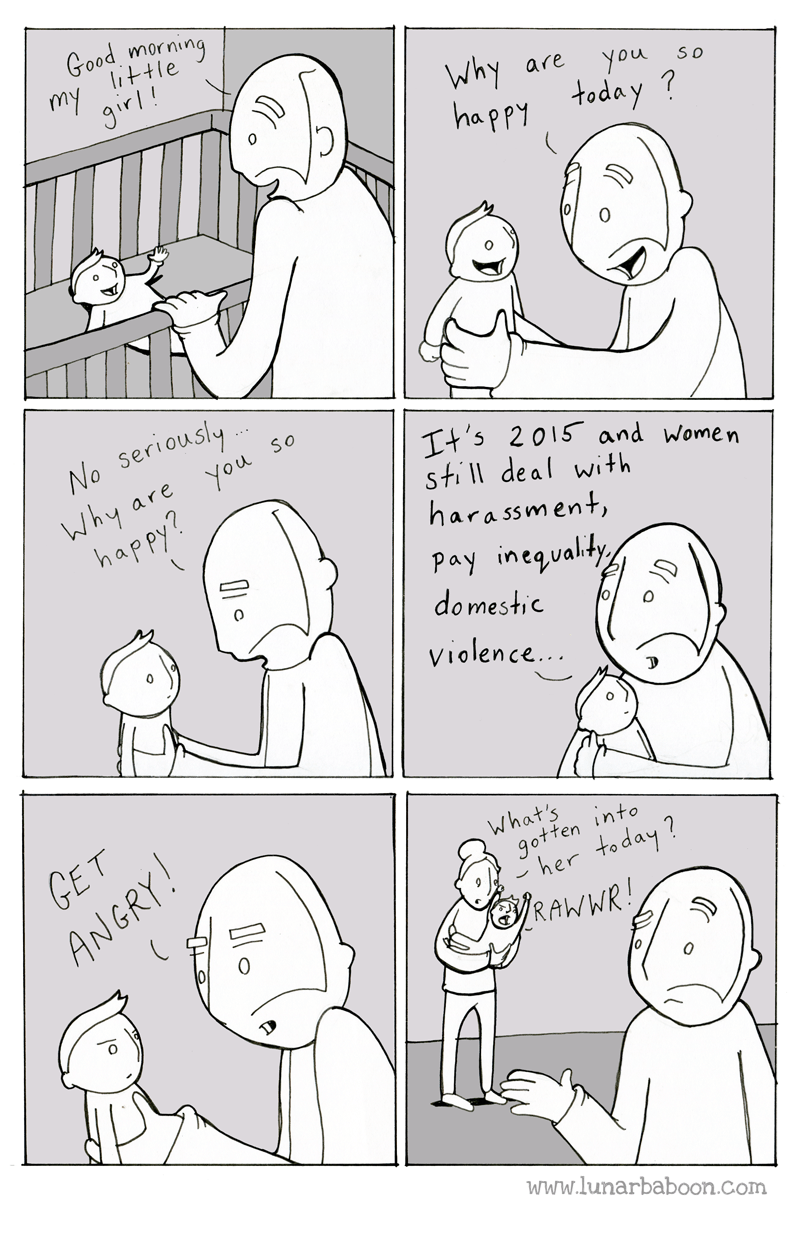 White - Good morning my little 9ir! Why happy are You so today ? No Seriously Why You happy? SO Tt's 2015 and Women still deal with harassment Pay inegvalty domestic are Violence... GET ANGRY! What's gotten into 'her today? RAWWR www.lunarbaboon.com
