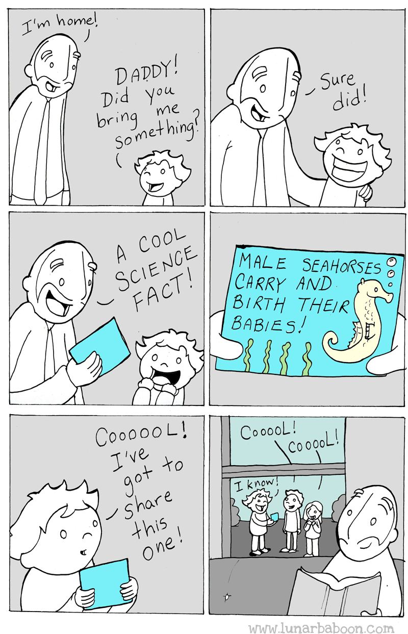 Text - I'm home! DADDY! Did you bring Something! Sure did! me A COOL SCIENCE FACT! MALE SEAHORSES CARRY AND BIRTH THEIR BABIES CoooooL! CooooL! I've got to Share this One! CoopoL! I know www.lunarbaboon.com