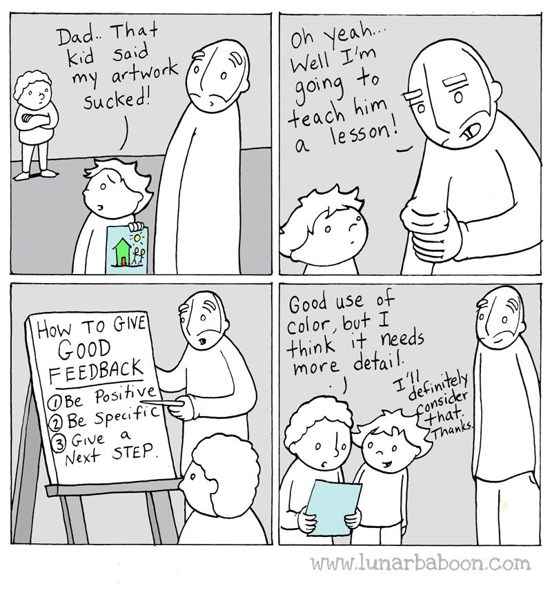 Text - Dad That Kid Said my artwork Sucked! Oh yeah Well I'm going to teach him a lesson! FO How To GIVE GoOD FEEDBACK Be Positive 2 Be SpecifiCe 3 GIve a Next STEP Good use of Color, but I think it needs more defail I'll defintely fohat Thanks/ www.lunarbaboon.com
