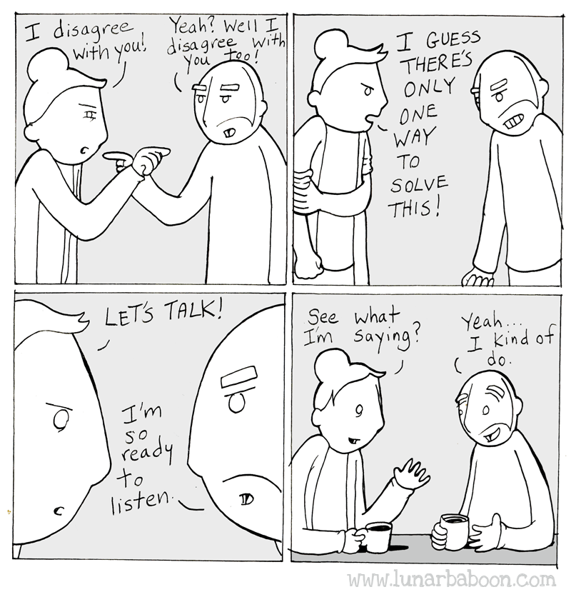 White - I disagree Yeah? Well I With you disagree with You teo ( I GUESS THER E'S ONLY ONE WAY TO SOLVE THIS! LETS TALK! See what Im Saying Yeah.. I kind of (do. I'm SO ready to listen www.lunarbaboon.com Op 0b