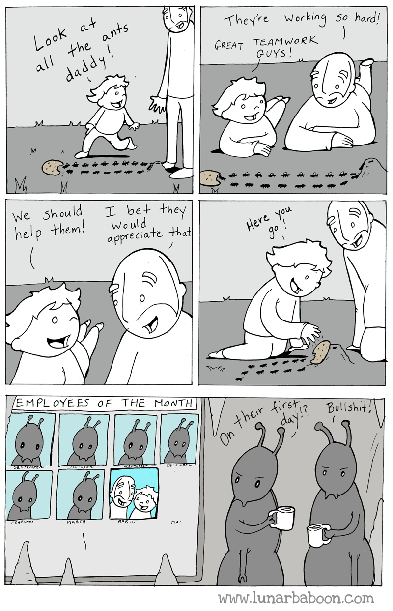 Cartoon - Look at Theyre working so hard! all the ants GREAT TEAMWORK daddy! ) GUYS! We Should I bet they Would appreciate that M help them! Here you go EMPL OYE ES OF THE MONTH their dayBullshrt! first APRIC www.lunarbaboon.com ° )