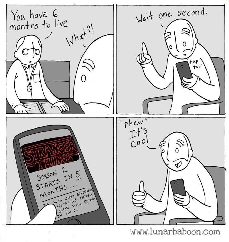 """Cartoon - You have 6 months to live Wait one second What ?! tap tap phew"""" It's Cool STRANGER THINGS SEASON 2 STARTS IN 5 MONTHS.... WAS JUST ANNOUME NETFLIXS HUFELY SHOW WiLL RETU IN 2017.. www.lunarbaboon.com"""