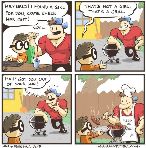 Comics - HEY NERD!I FOUND A GIRL THATS NOT A GIRL, THATS A GRILL FOR YOU, COME CHECK HER OUT! HAH! GOT YOu OUT OF YOUR LAIR! KISS THE ock MARKO RAASSINA 2017 MARKRAAS.TUMBLR.COM
