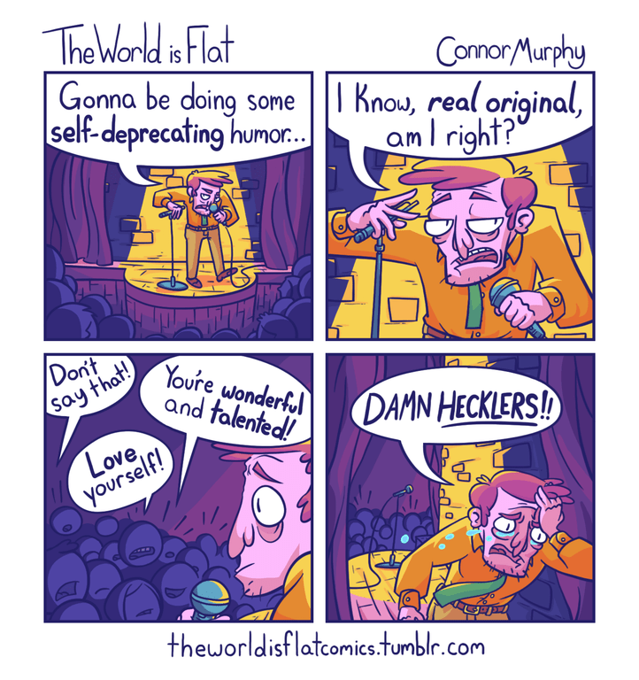 Comics - The World is Flat Gonna be doing some ||| Know, real original, self-deprecating humor.. ConnorMurphy aml right? /Dont Say that! Youre wonderful and talented! DAMN HECKLERS! Love yourself! theworldisflatcomics.tumblr.com