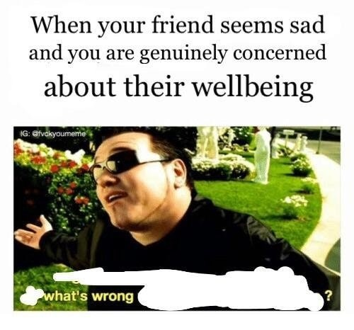 Text - When your friend seems sad and you are genuinely concerned about their wellbeing IG: efvckyoumeme what's wrong ?