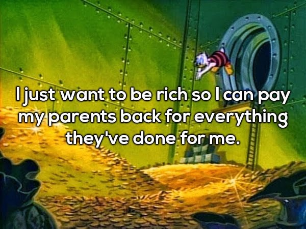Cartoon - Ojust want to be rich so l can pay my parents back for everything they've done for me.