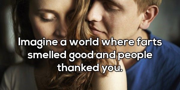 Text - Imagine a world where farts smelled good and people thanked you.