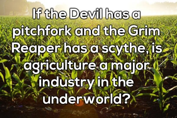 Vegetation - If the Devil has a pitchfork and the Grim Reaper has a scythe is agriculture amajor industry in the underworld?