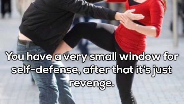 Dance - You have a very small window for self-defense, after that it'sjust revenge