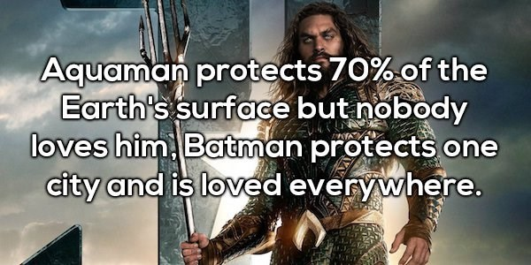 Human - Aquaman protects 70% of the Earth's surface but nobody loves him Batman protects one city and is loved everywhere.