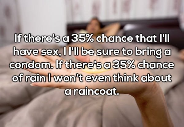 Text - If there's a 35% chance that I'll have sex, I HI be sure to bringa condom. If there's a 35% chance of rainlwon't even think about araincoat.