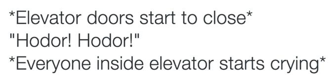 "Text - *Elevator doors start to close* ""Hodor! Hodor!"" *Everyone inside elevator starts crying*"