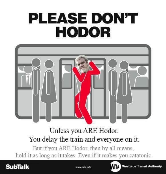 Font - PLEASE DON'T HODOR Unless you ARE Hodor You delay the train and everyone on it. But if you ARE Hodor, then by all means, hold it as long as it takes. Even if it makes you catatonic WTA Westeros Transit Authority SubTalk www.mta.info