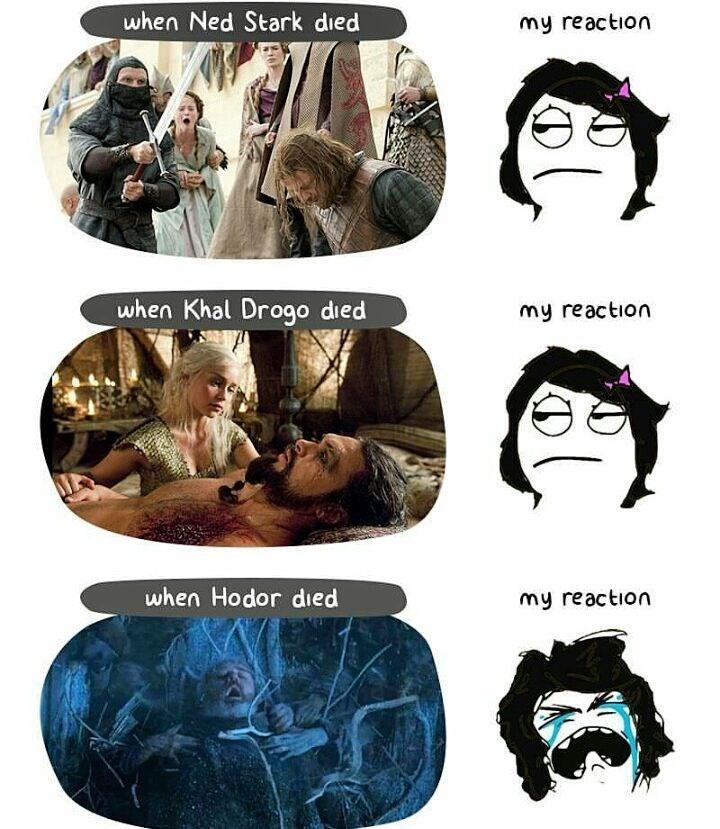 Head - when Ned Stark died my reaction when Khal Drogo died my reaction when Hodor died my reaction