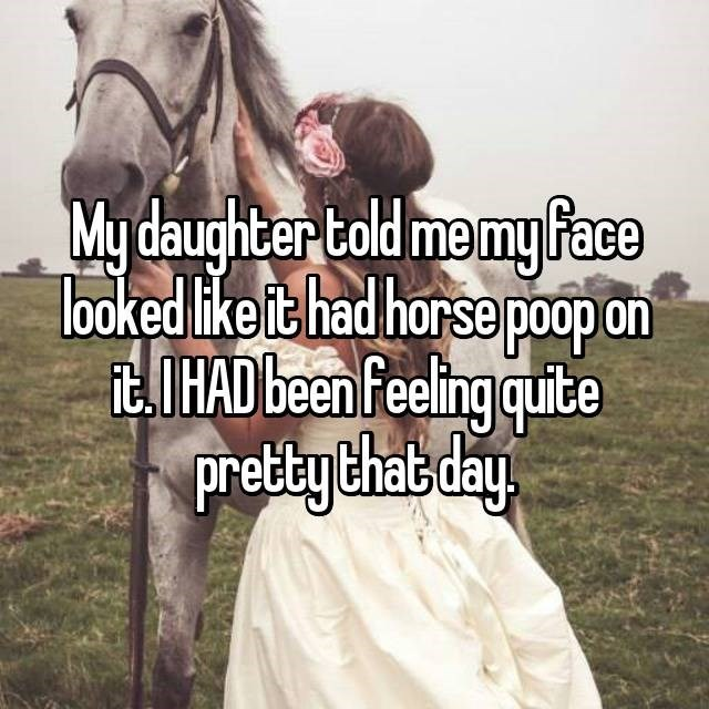 Daughter that told mom her face looked like it had poop on it.