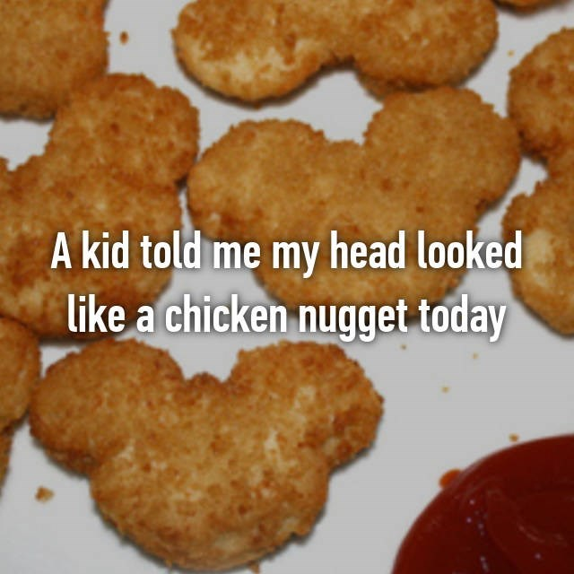 Kid that told your head looks like a chicken nugget today.