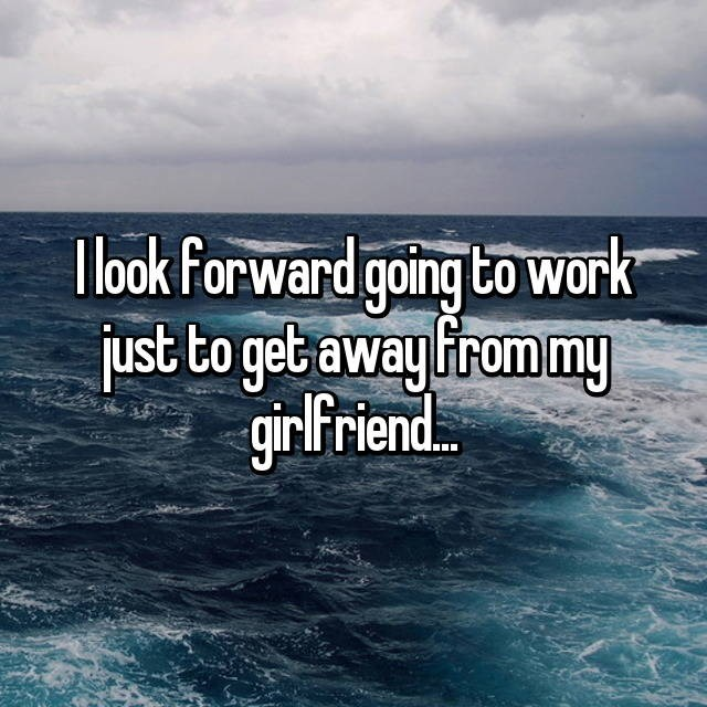 Whisper of someone who enjoys going to work just to get away from his girlfriend